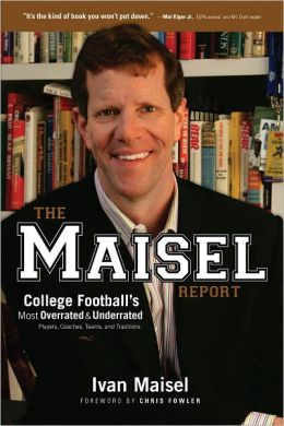 The Maisel Report: College Football's Most Overrated and Underrated Players, Coaches, Teams, and Traditions