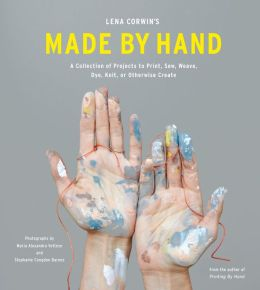 Lena Corwin's Made by Hand: A Collection of Projects to Print, Sew, Weave, Dye, Knit, or Otherwise Create