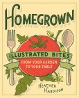 Book Cover Image. Title: Homegrown:  Illustrated Bites from Your Garden to Your Table, Author: Heather Hardison