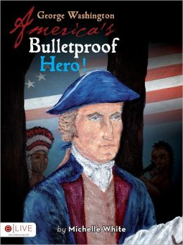 George Washington America's Bulletproof Hero!