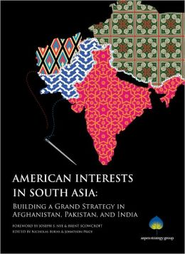 American Interests in South Asia: Building a Grand Strategy in Afghanistan, Pakistan, and India