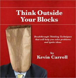 Think Outside Your Blocks: Breakthrough Thinking Techniques to Help You Solve Problems