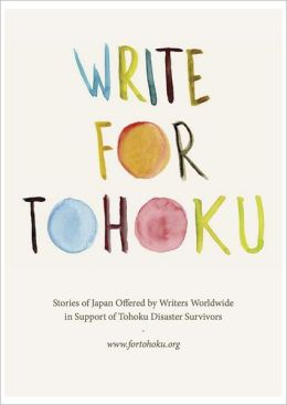 Write For Tohoku: Stories of Japan Offered by Writers Worldwide in Support of Tohoku Disaster Survivors