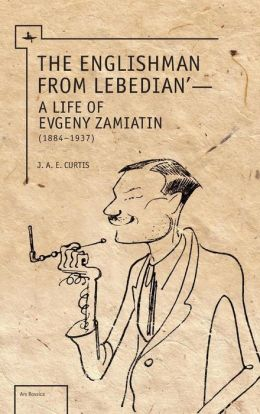 The Englishman from Lebedian: A Life of Evgeny Zamiatin