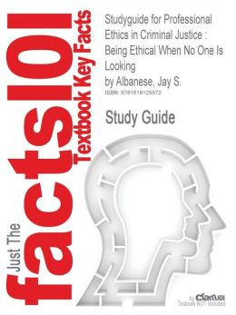 Studyguide for Professional Ethics in Criminal Justice: Being Ethical When No One Is Looking by Albanese, Jay S., ISBN 9780205594092