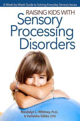 Raising Kids with Sensory Processing Disorders: A Week-by-Week Guide to Solving Everyday Sensory Issues