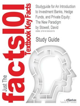 Studyguide for an Introduction to Investment Banks, Hedge Funds, and Private Equity: The New Paradigm by Stowell, David, ISBN 9780123745033