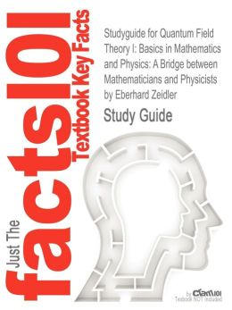 Studyguide for Quantum Field Theory I: Basics in Mathematics and Physics: A Bridge Between Mathematicians and Physicists by Zeidler, Eberhard, ISBN 97
