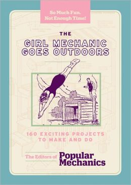 The Girl Mechanic Goes Outdoors: 160 Exciting Projects to Make and Do (PagePerfect NOOK Book)