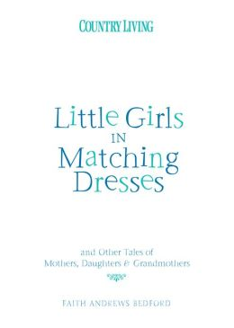 Little Girls in Matching Dresses: And Other Tales of Mothers, Daughters & Grandmothers