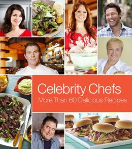 Celebrity Chefs: More Than 60 Delicious Recipes