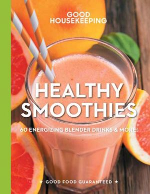Good Housekeeping Healthy Smoothies: 60 Energizing Blender Drinks & More!
