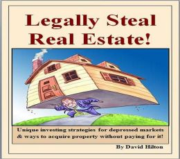Legally Steal Real Estate!: Unique ways on how to invest, improve your personal economy, and to buy property without paying for it!