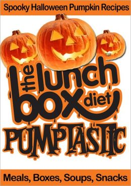 The Lunch Box Diet: Pumptastic - Spooky Pumpkin Halloween Recipes: Meals, Boxes, Soups, Snacks