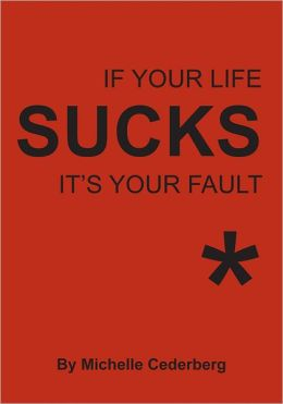 If Your Life Sucks it's Your Fault*