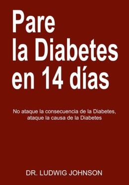 Pare La Diabetes en 14 Dias: No Ataque la Consecuencia de la Diabetes. Ataque la Causa de la Diabetes