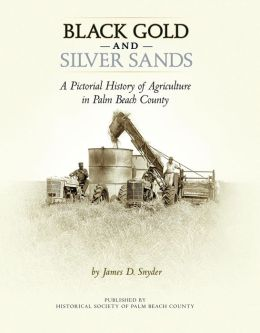 Black Gold and Silver Sands:: A Pictorial History of Agriculture in Palm Beach County.