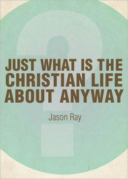 Just What IS the Christian Life About Anyway?