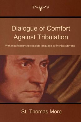 Dialogue of Comfort Against Tribulation: With modifications to obsolete language by Monica Stevens