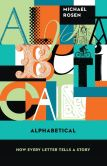 Book Cover Image. Title: Alphabetical:  How Every Letter Tells a Story, Author: Michael Rosen