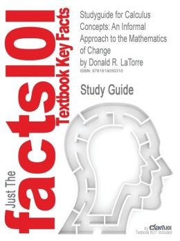 Studyguide for Calculus Concepts: An Informal Approach to the Mathematics of Change by Latorre, Donald R., ISBN 9781439049570