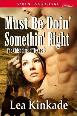 Must Be Doin' Somethin' Right [The Chisholms of Texas 3] (Siren Publishing Classic)