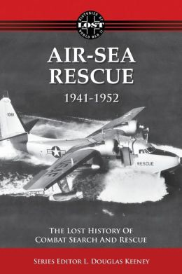 Air-Sea Rescue 1941-1952: The Lost History of Combat Search and Rescue