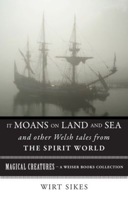 It Moans on Land and Sea and Other Welsh Tales from the Spirit World: Magical Creatures, A Weiser Books Collection