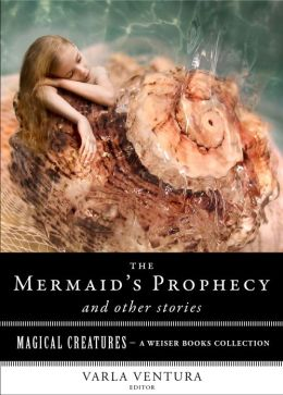 The Mermaid's Prophecy and Other Stories: Magical Creatures, A Weiser Books Collection