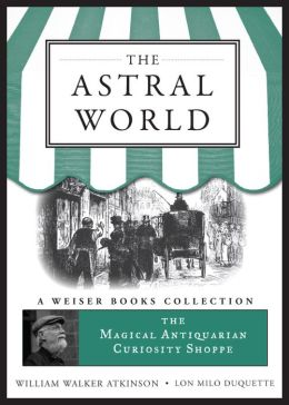 The Astral World: Magical Antiquarian, A Weiser Books Collection