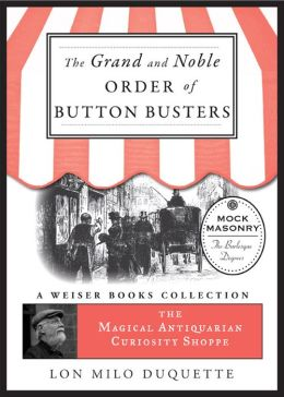 The Grand and Noble Order of Button Busters: A Side Degree for the use of Secret Societies, the object of which is to Revive Interest in the Meetings, Increase the Attendance and Furnish Entertainment for the Members: The Magical Antiquarian Curiosity Sho
