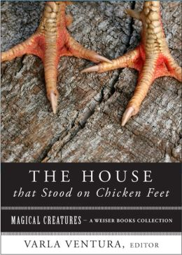 House that Stood on Chicken Feet: Magical Creatures, A Weiser Books Collection