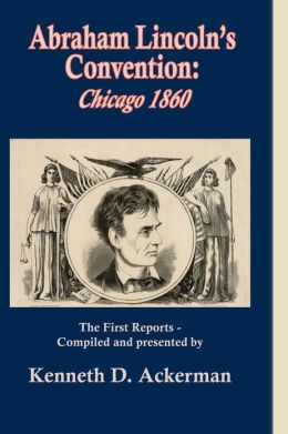 Abraham Lincoln's Convention: Chicago 1860