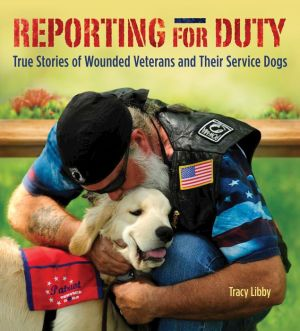 Reporting for Duty: True Stories of Wounded Veterans and Their Service Dogs