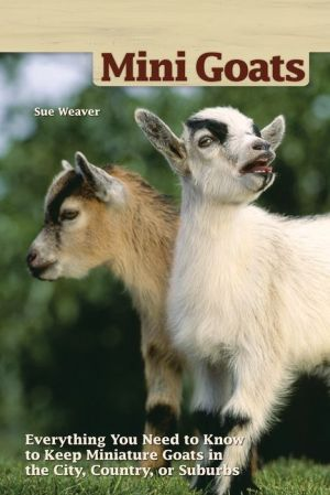 Mini-Goats: Everything You Need to Know to Keep Miniature Goats in the City, Country, or Suburbs