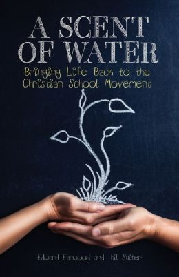 A Scent of Water: Bringing Life Back to the Christian School Movement