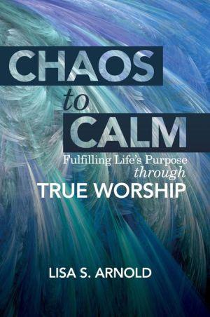 Chaos to Calm: Fulfilling Life's Purpose Through True Worship