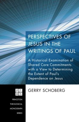Perspectives of Jesus in the Writings of Paul: A Historical Examination of Shared Core Commitments with a View to Determining the Extent of Paul's Dependence on Jesus