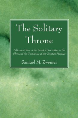 The Solitary Throne: Addresses Given at the Keswick Convention on the Glory and the Uniqueness of the Christian Message