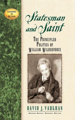 Statesman and Saint: The Principled Politics of William Wilberforce