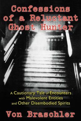 Confessions of a Reluctant Ghost Hunter: A Cautionary Tale of Encounters with Malevolent Entities and Other Disembodied Spirits