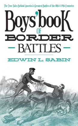 Boys' Book of Border Battles: The True Tales Behind America's Greatest Battles of the 18th and 19th Centuries