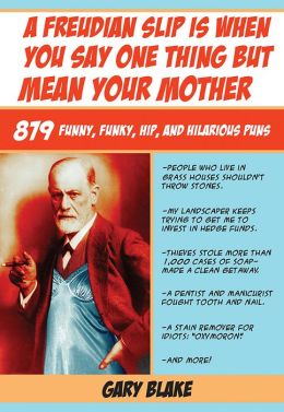 A Freudian Slip Is When You Say One Thing but Mean Your Mother: 879 Funny, Funky, Hip, and Hilarious Puns