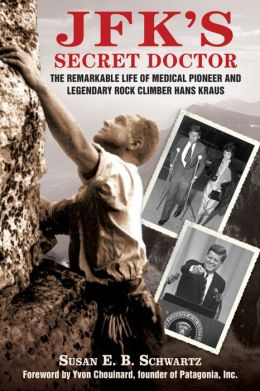 JFK's Secret Doctor: The Remarkable Life of Medical Pioneer and Legendary Rock Climber Hans Kraus