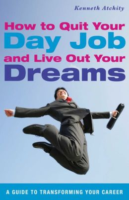 How to Quit Your Day Job and Live Out Your Dreams: A Guide to Transforming Your Career