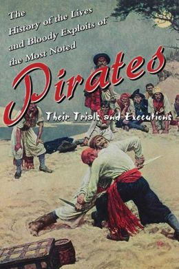 The History of the Lives and Bloody Exploits of the Most Noted Pirates: Their Trials and Executions