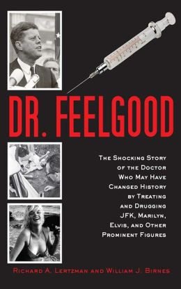Dr. Feelgood: The Shocking Story of the Doctor Who May Have Changed History by Treating and Drugging JFK, Marilyn, Elvis, and Other Prominent Figures