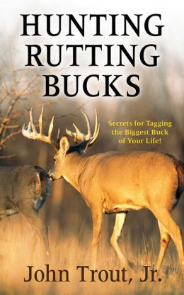 Hunting Rutting Bucks: Secrets for Tagging the Biggest Buck of Your Life!