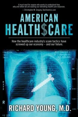 American Healthscare: How the Healthcare Industry's Scare Tactics Have Screwed Up Our Economy - and Our Future.