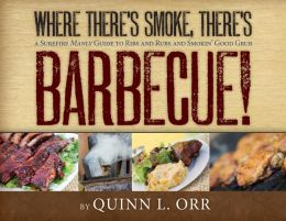 Where There's Smoke... There's BBQ: A Surefire Manly Guide to Ribs and Rubs and Smokin' Good Grub